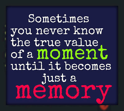 Sometimes you never know the true value of a moment until it becomes just a memory.