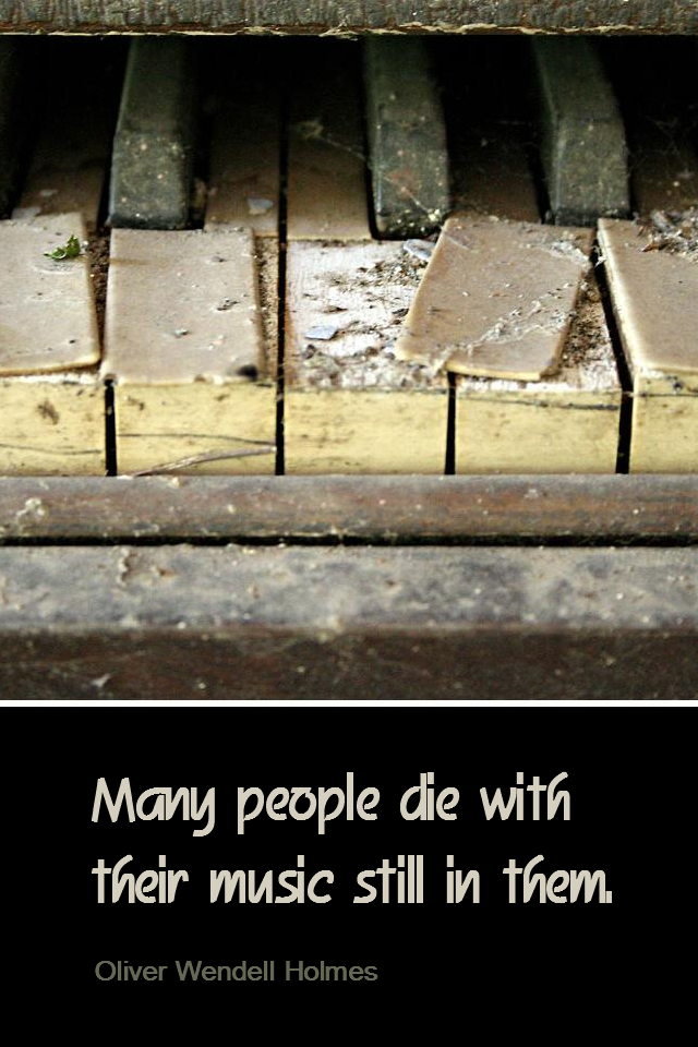 visual quote - image quotation for Purpose - Many people die with their music still in them. - Oliver Wendell Holmes