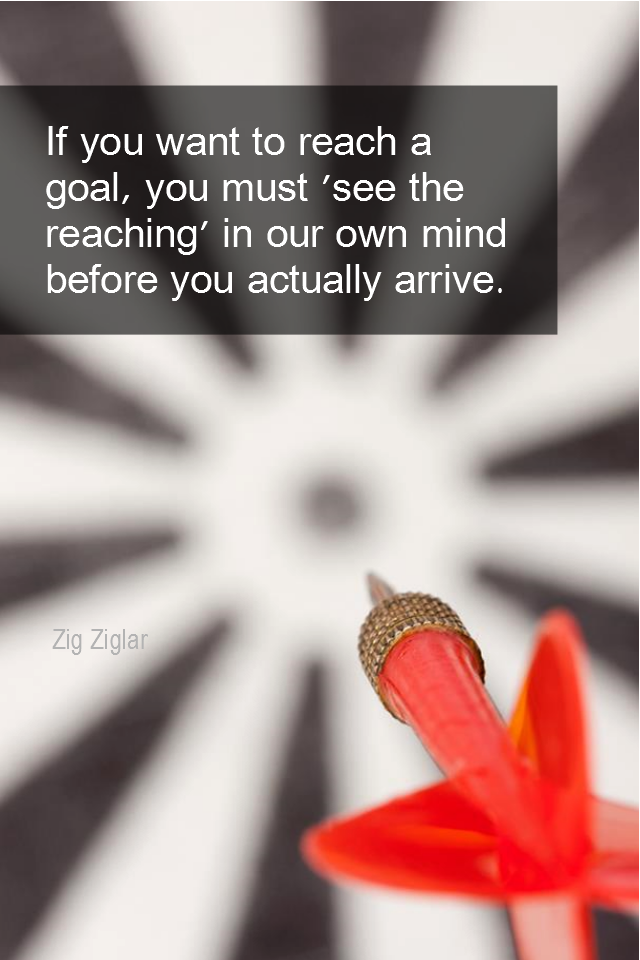 visual quote - image quotation for GOALS - If you want to reach a goal, you must 'see the reaching' in your own mind before you actually arrive. - Zig Ziglar