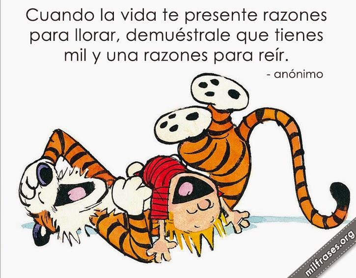 Cuando la vida te presente razones para llorar, demuéstrale que tienes mil y una razones para reír. - anónimo