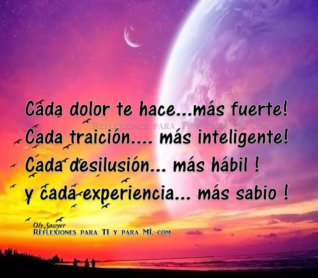 Cada dolor te hace... más fuerte! Cada traición... más inteligente! Cada desilusión... más hábil ! Y cada experiencia... más sabio !