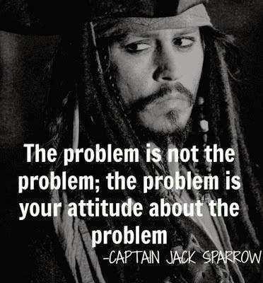 """The problem is not the problem. The problem is your attitude about the problem. Do you understand""   ― Jack Sparrow"