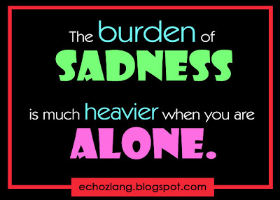 The burden of sadness is much  heavier when you are alone.
