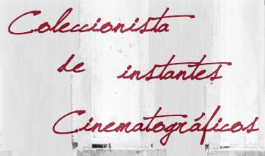 COLECCIONISTA DE INSTANTES CINEMATOGRÁFICOS