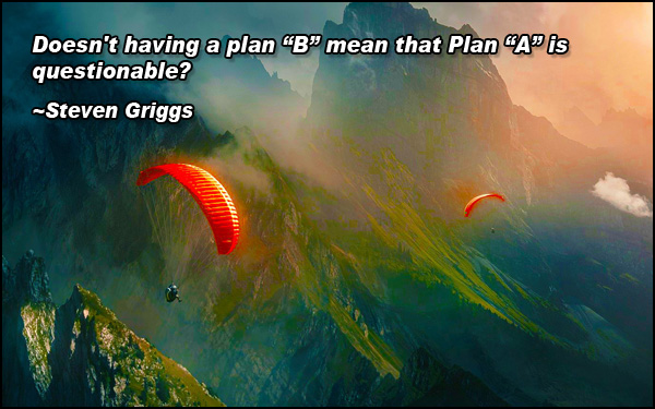 and quot;Doesn't having a plan B mean that… and quot; -Steven Griggs