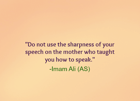 Do not use the sharpness of your speech on the mother who taught you how to speak.