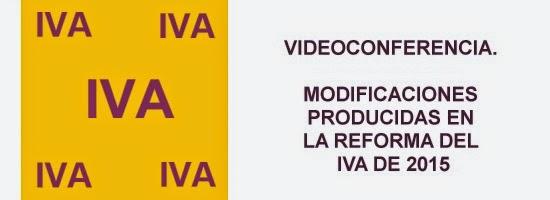 Videoconferencia: Modificciones producidas en la Reforma del IVA 2015. Dia 13 de marzo de 2015
