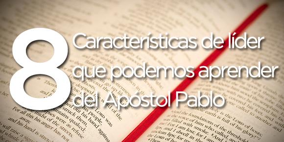 8 caracteristicas de lider que podemos aprender del apostol pablo
