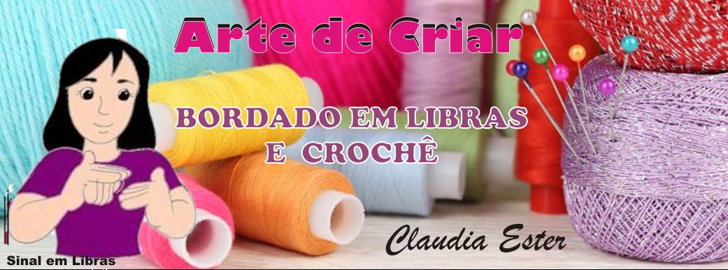 CLAUDIA ESTER: BORDADO EM LIBRAS & CROCHÊ ARTE DE CRIAR