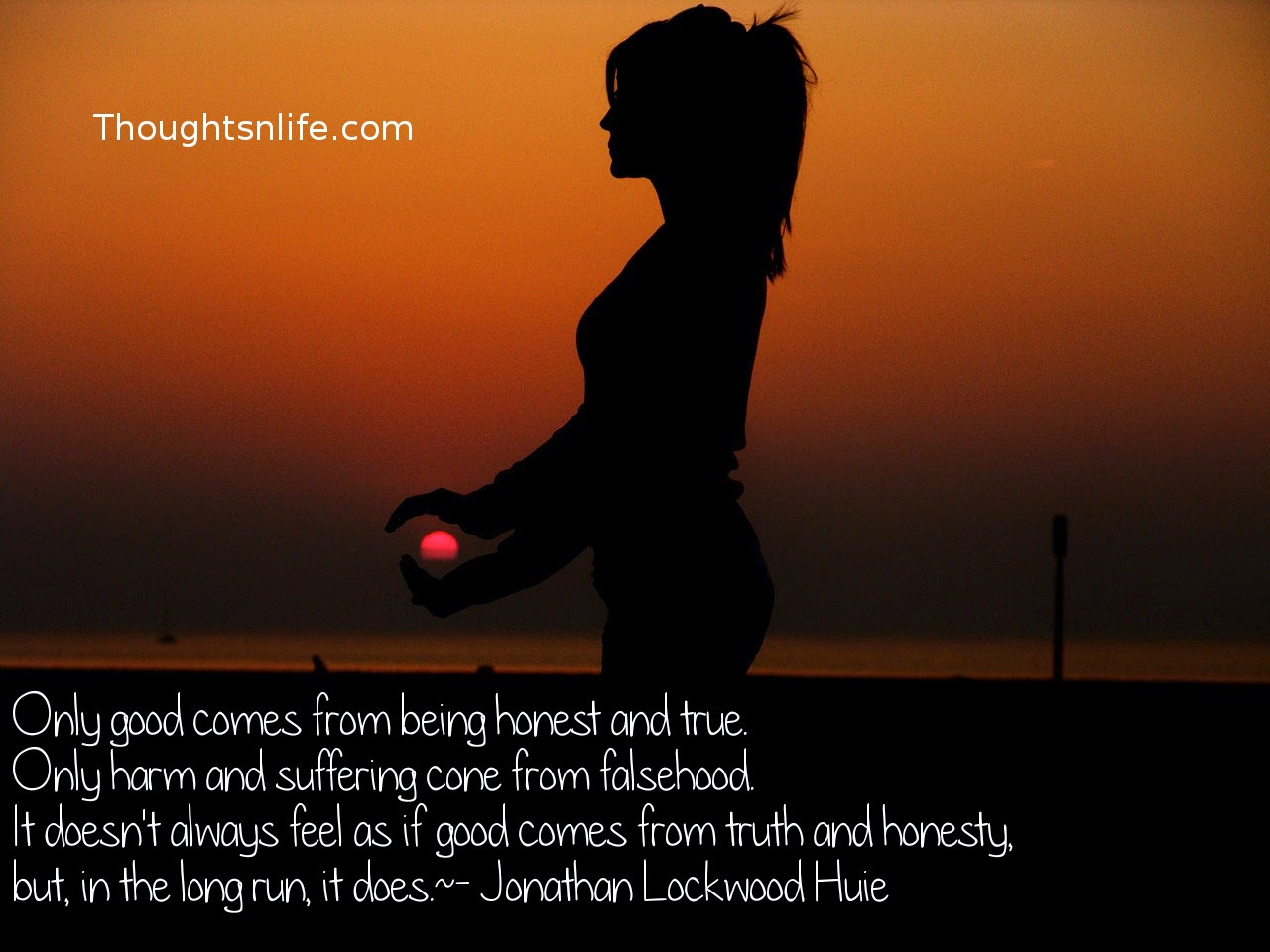 Thoughtsnlife.com: Only good comes from being honest and true. Only harm and suffering cone from falsehood. It doesn't always feel as if good comes from truth and honesty, but, in the long run, it does. - Jonathan Lockwood Huie