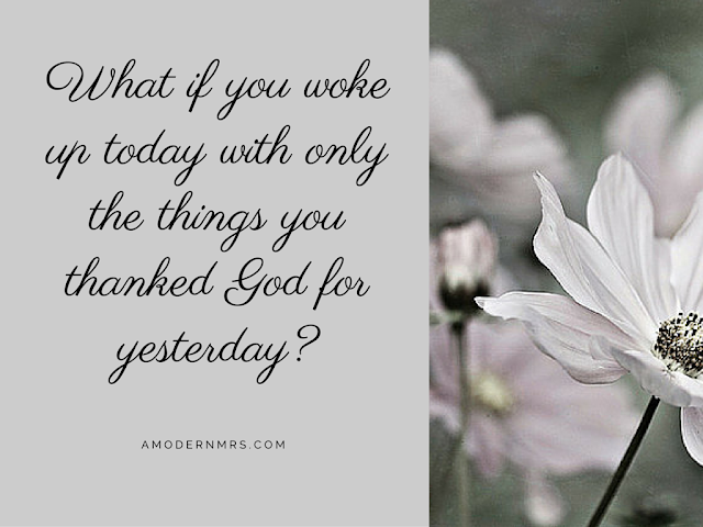 What if you woke up today with only the things you thanked God for yesterday? — a Modern Mrs.