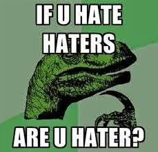 If u hate haters are u hater?