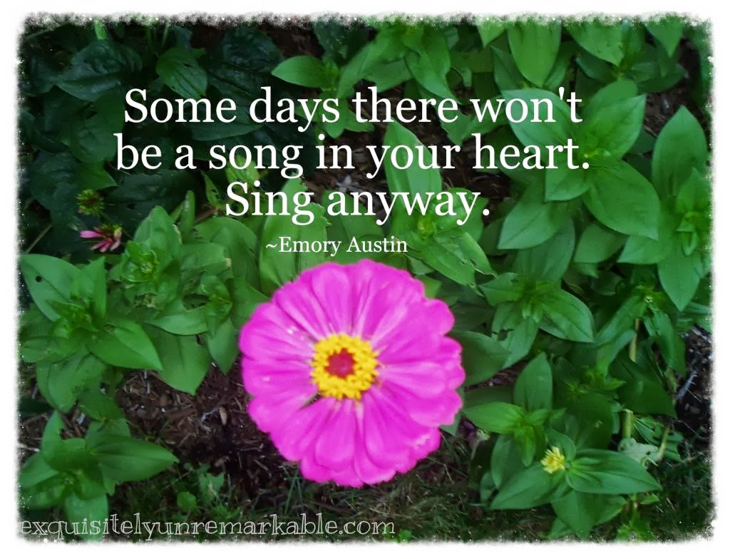 Some days there won't be a song in your heart, sing anyway