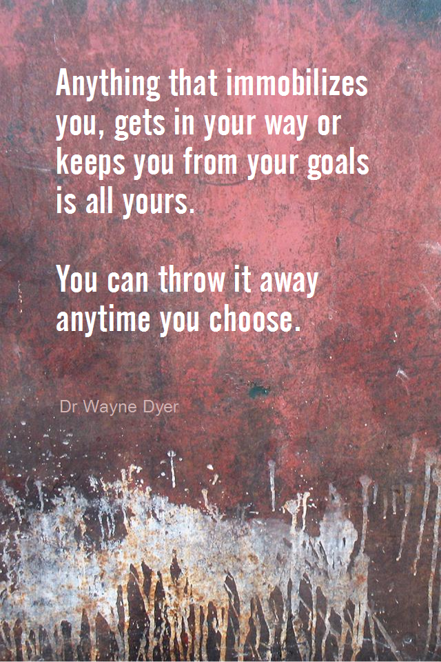 visual quote - image quotation for OBSTACLES - Anything that immobilizes you, gets in your way or keeps you from your goals is all yours. You can throw it away anytime you choose. - Dr Wayne Dyer