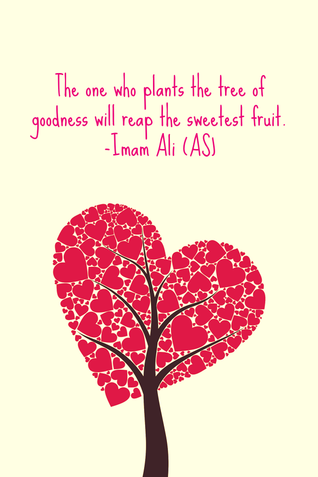 The one who plants the tree of goodness will reap the sweetest fruit.