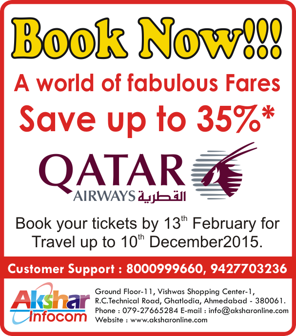 Qatar Airways - A world of fabulous Fares Save up to 35%* - Ground Floor-11, Vishwas Shopping Center-1, R.C.Technical Road, Ghatlodia, Ahmedabad - 380061. Phone : 079-27665284 E-mail : info@aksharonline.com Website : www.aksharonline.com Book Now!!!