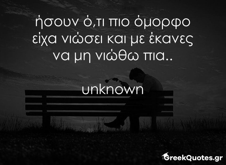 greek quotes - σοφα λογια - ήσουν ότι πιο όμορφο είχα νιώσει και με έκανες να μη νιώθω πια