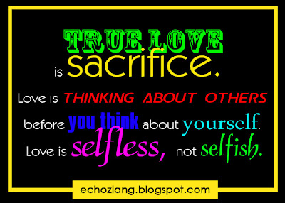 True love is sacrifice. Love is thinking about others before you think about others before. Love is selfless, not selfish.