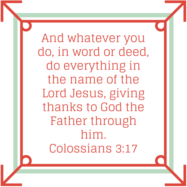 And whatever you do, in word or deed, do everything in the name of the Lord Jesus, giving thanks to God the Father through him.