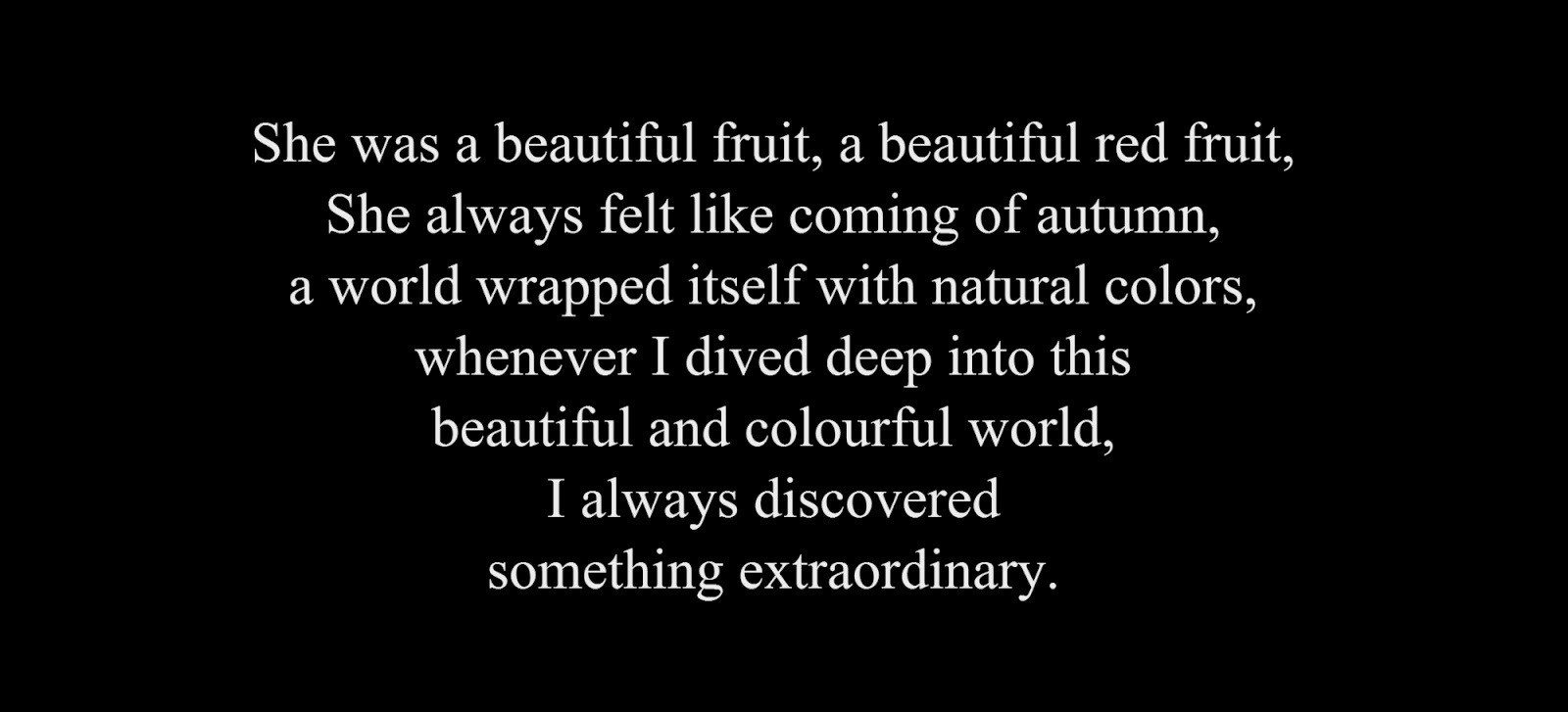 She was a beautiful fruit, a beautiful red fruit, She always felt like coming of autumn, a world wrapped itself with natural colors, whenever I dived deep into this beautiful and colourful world, I always discovered something extraordinary.