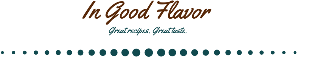 In Good Flavor | Great Recipes | Great Taste