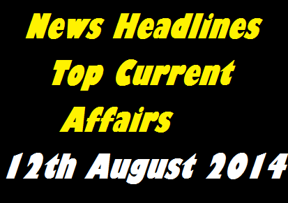 Daily news, Daily current affairs, current affairs August 2014, news of the day, latest news, International Current affairs, world current affairs, News Headlines, current affairs 12 August 2014, General Awareness,
