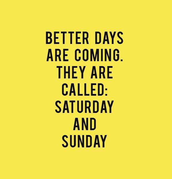 better days are coming they are called saturday and sunday