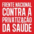 FRENTE NACIONAL CONTRA A PRIVATIVAÇÃO DA SAÚDE
