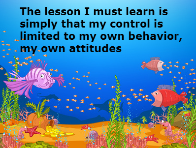 The Lesson I Must Learn Is Simply That My Control Is Limited To My Own Behavior, My Own Attitudes