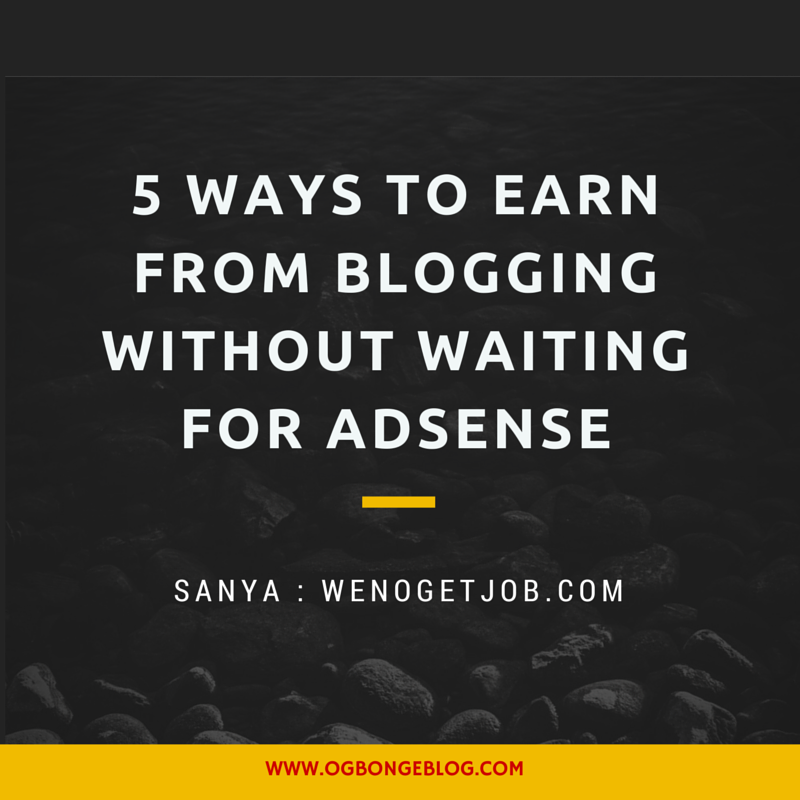 5 Ways To Earn From Blogging Without Waiting For Adsense Ogbongeblog