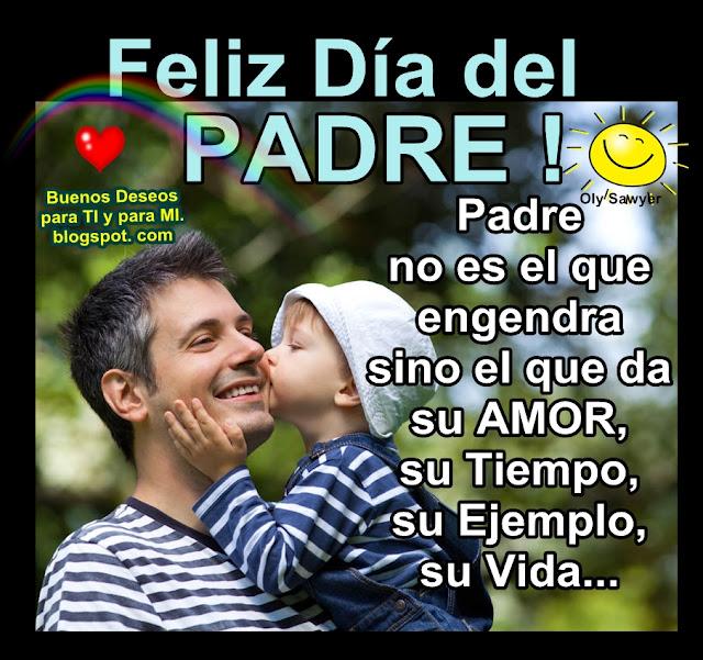 FELIZ DÍA DEL PADRE !  Padre no es el que engendra, sino el da su AMOR, su Tiempo, su Ejemplo, su Vida...
