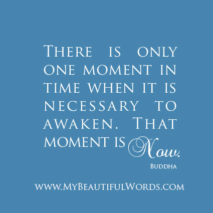 """There is only one moment in time when it is necessary to awaken. That moment is NOW.""  - Buddha"