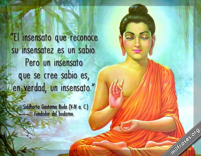El insensato que reconoce su insensatez es un sabio. Pero un insensato que se cree sabio es, un verdad, un insensato. frases de buda gautama fundador del budismo
