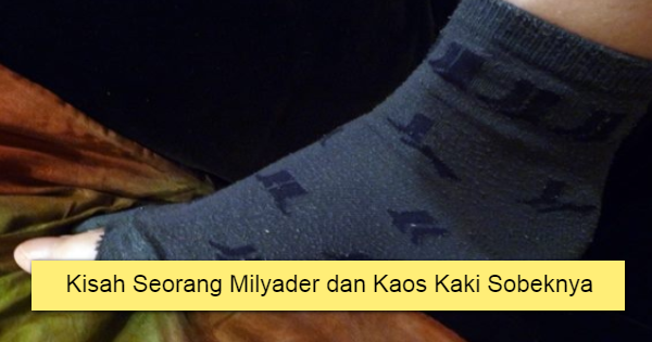 Kisah Seorang Milyader dan Kaos Kaki Sobeknya.