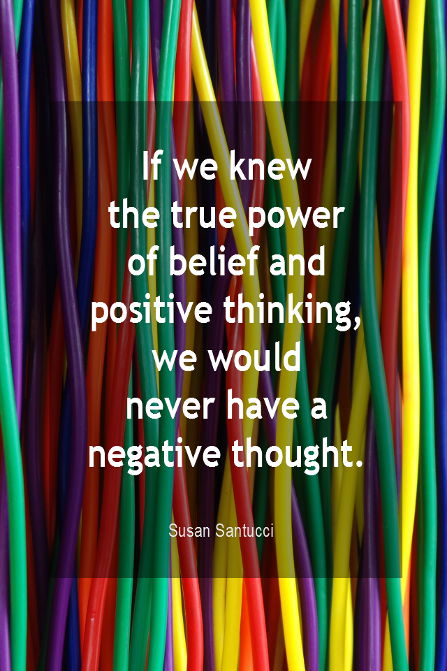 visual quote - image quotation for POSITIVE THINKING - If we knew the true power of belief and positive thinking, we would never have a negative thought. - Susan Santucci