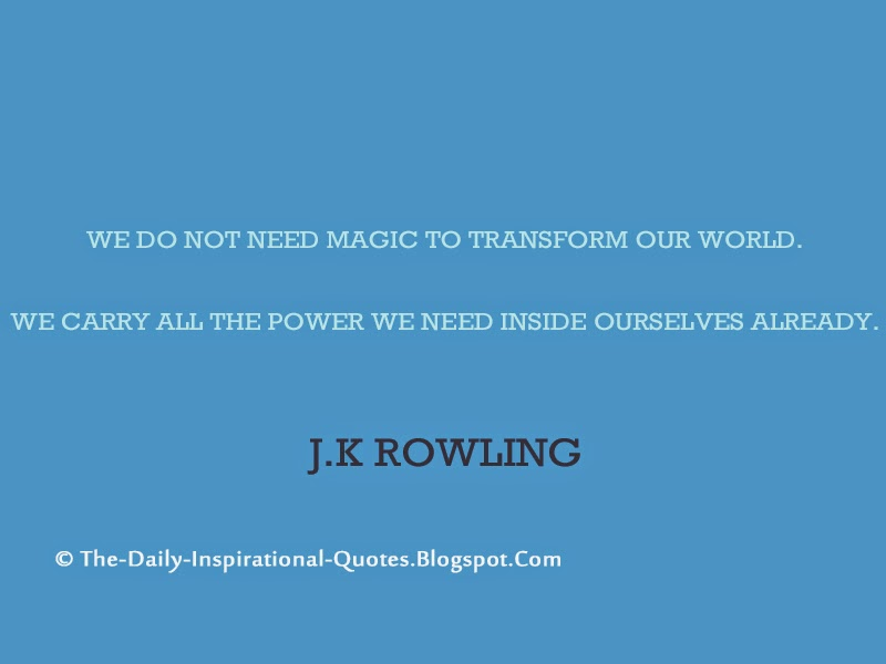 We do not need magic to transform our world. We carry all the power we need inside ourselves already. - J.K Rowling