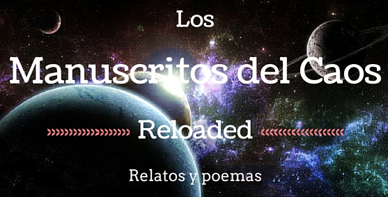 Los Manuscritos del Caos (Reloaded version). Relatos y poemas by M.A.