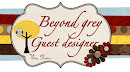 I am a guest designer at Beyond Grey challenges