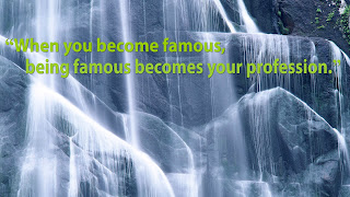 """When you become famous, being famous becomes your profession."""