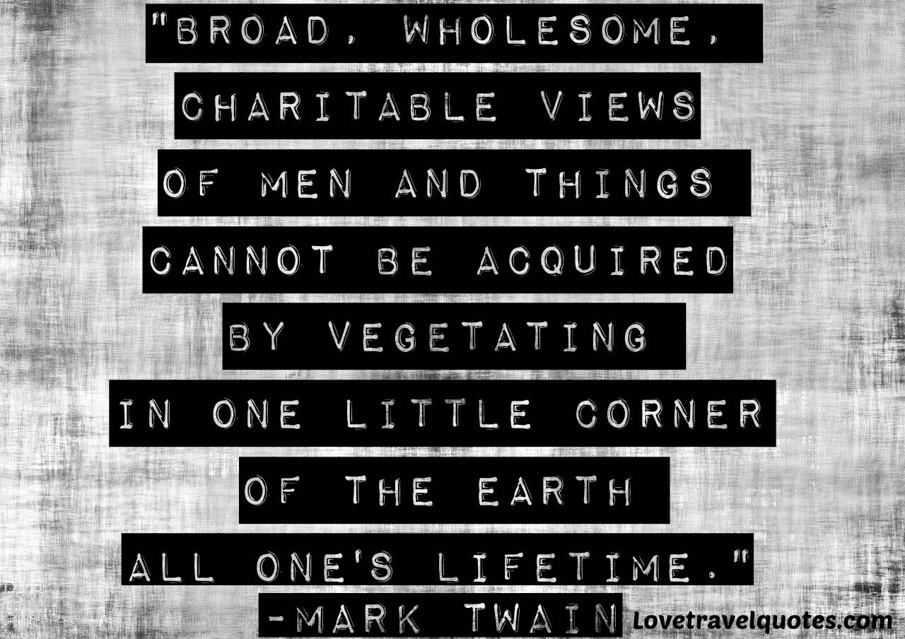 Broad, wholesome, charitable views of men and things cannot be acquired by vegetating in one little corner of the earth all one's lifetime