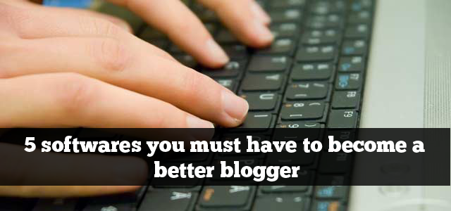 5 softwares you must have to become a better blogger
