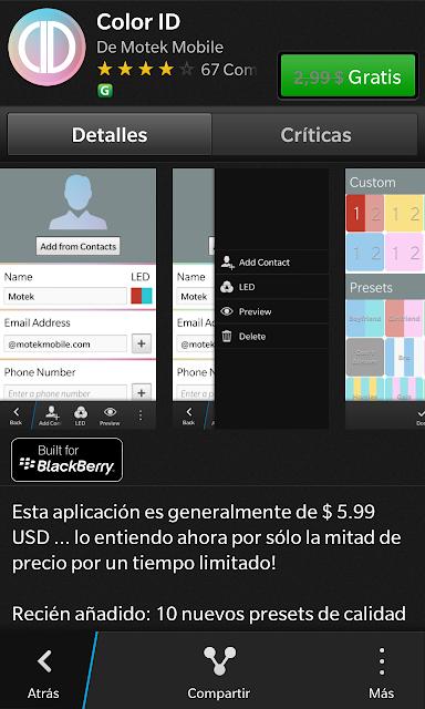 Ya es 5 de Diciembre y la aplicación y/o juego de regalo del día de hoy es Color ID. Color ID le permite asignar combinaciones de colores personalizados de Led a los contactos que desees. Tiene mas de 100combinaciones de colores disponible y podrá configurar un numero ilimitado de contactos. Recuerde, cada aplicación solo estará disponible para su descargar por 24 horas. Así que asegúrese de buscarla y descargarla tan pronto este disponible. Como siempre solo debe ingresar en el BlackBerry World, buscar el Banner de los 25 días de regalos y le aparecerá la aplicación del día. O descargarla