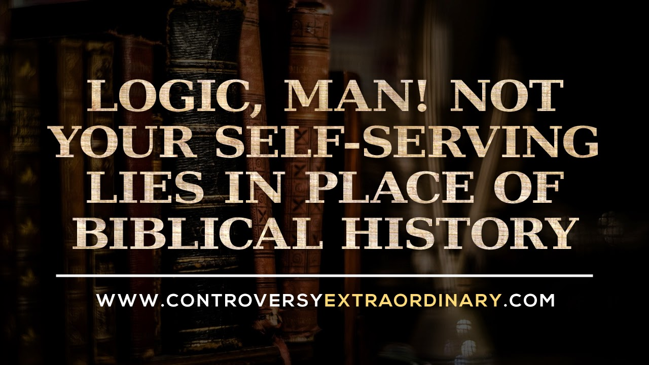 Logic, man! Not your self-serving lies in place of Biblical History