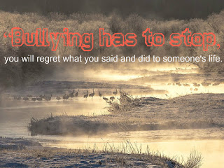 """Bullying has to stop, you will regret what you said and did to someone's life."""