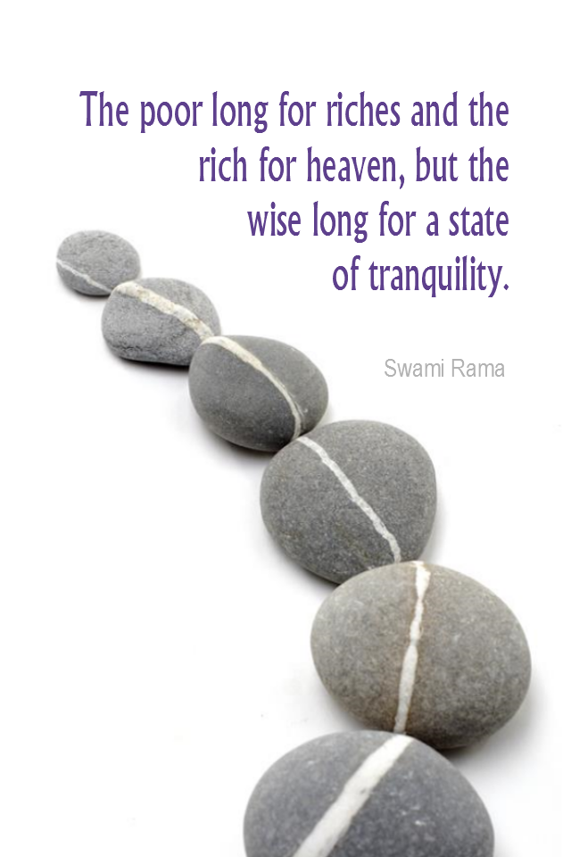 visual quote - image quotation for CALMNESS - The poor long for riches and the rich for heaven, but the wise long for a state of tranquility. - Swami Rama