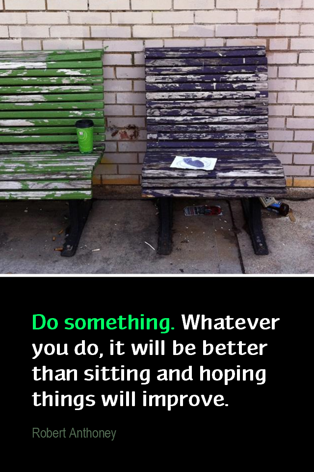 visual quote - image quotation for ACTION - Do something. Whatever you do, it will be better than sitting and hoping things will improve. - Robert Anthony