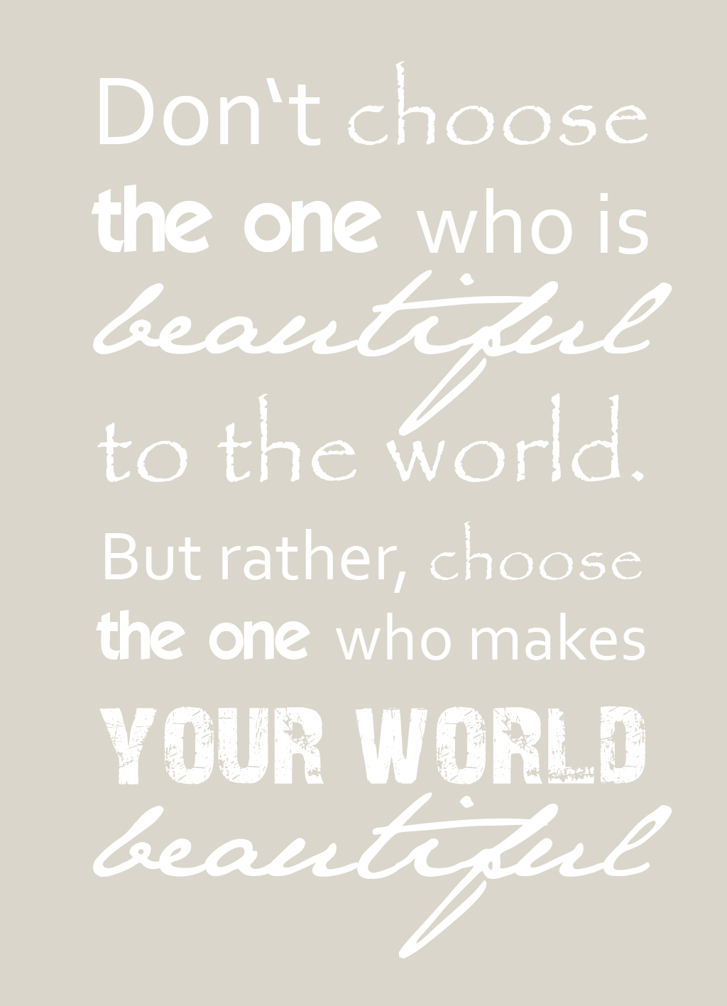 Don't choose the one who is beautiful to the world but rather choose the one whi makes your world beautiful