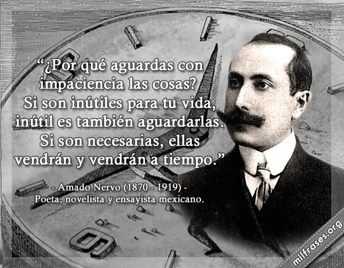 ¿Por qué aguardas con impaciencia las cosas? Si son inútiles para tu vida, inútil es también aguardarlas. Si son necesarias, ellas vendrán y vendrán a tiempo. frases de Amado Nervo (1870-1919) Poeta, novelista y ensayista mexicano.