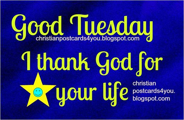 Have a Good Tuesday. I Thank God for you, free christian postcard for friend, free ecard to share by facebook, label friends, man, woman, sister, brother.  Wishing you a good tuesday.