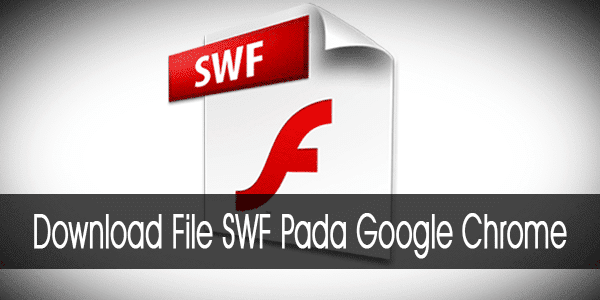 Cara Download File SWF Pada Google Chrome